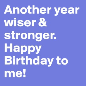 Another-year-wiser-stronger-Happy-Birthday-to-me